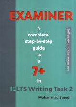 کتاب EXAMINER-A Complete Step-By-Step Guide To a 7+ In IELTS Writing Task 2 اثر محمد سعیدی